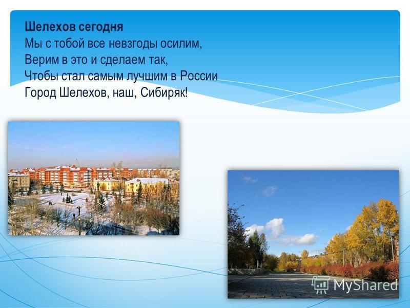 Шелехов сегодня Мы с тобой все невзгоды осилим, Верим в это и сделаем так, Чтобы стал самым лучшим в России Город Шелехов, наш, Сибиряк!