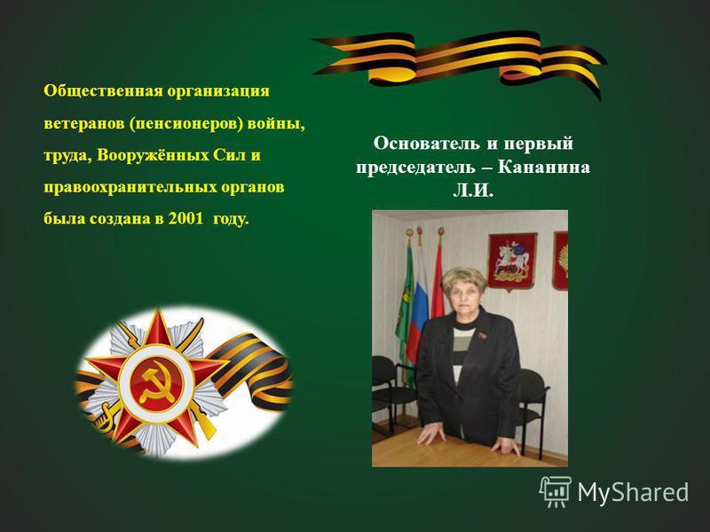 Основатель и первый председатель – Кананина Л.И. Общественная организация ветеранов (пенсионеров) войны, труда, Вооружённых Сил и правоохранительных органов была создана в 2001 году.