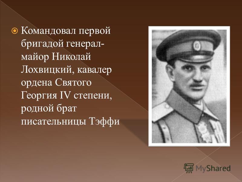 Командовал первой бригадой генерал- майор Николай Лохвицкий, кавалер ордена Святого Георгия IV степени, родной брат писательницы Тэффи