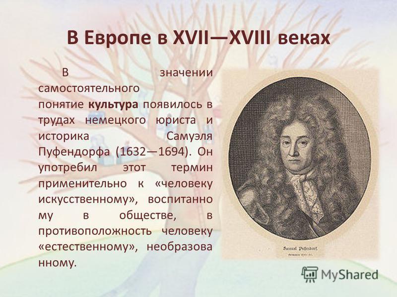 В Европе в XVIIXVIII веках В значении самостоятельного понятие культура появилось в трудах немецкого юриста и историка Самуэля Пуфендорфа (16321694). Он употребил этот термин применительно к «человеку искусственному», воспитанно му в обществе, в прот