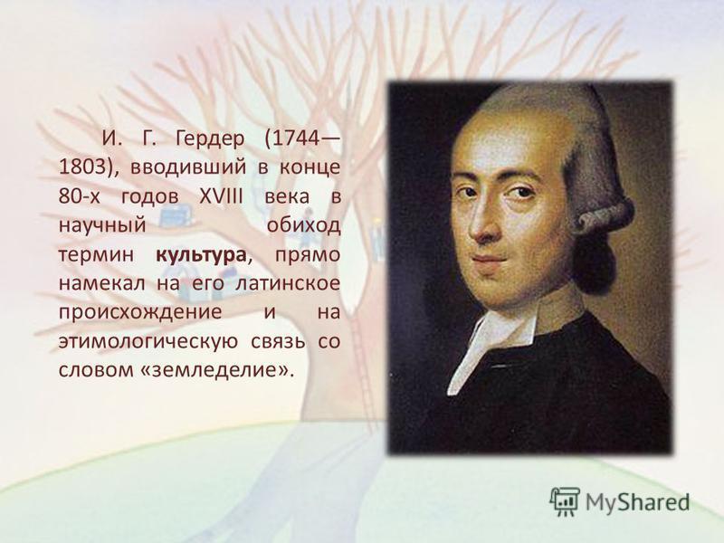 И. Г. Гердер (1744 1803), вводивший в конце 80-х годов XVIII века в научный обиход термин культура, прямо намекал на его латинское происхождение и на этимологическую связь со словом «земледелие».