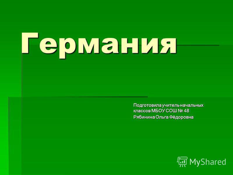 Германия Подготовила учитель начальных классов МБОУ СОШ 48 Рябинина Ольга Фёдоровна