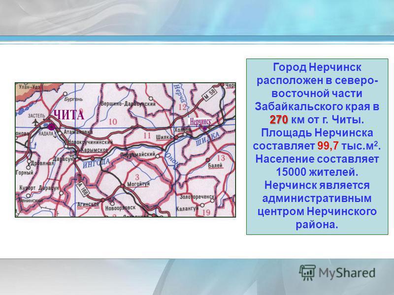 270 Город Нерчинск расположен в северо- восточной части Забайкальского края в 270 км от г. Читы. Площадь Нерчинска составляет 99,7 тыс.м 2. Население составляет 15000 жителей. Нерчинск является административным центром Нерчинского района.