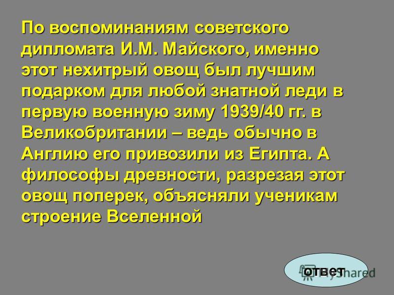 По воспоминаниям советского дипломата И.М. Майского, именно этот нехитрый овощ был лучшим подарком для любой знатной леди в первую военную зиму 1939/40 гг. в Великобритании – ведь обычно в Англию его привозили из Египта. А философы древности, разреза