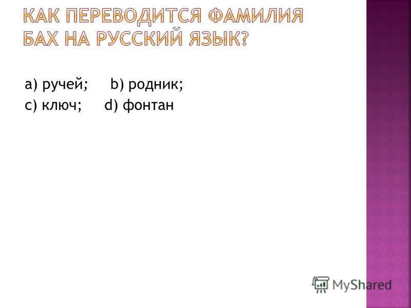 а) ручей; b) родник; с) ключ; d) фонтан