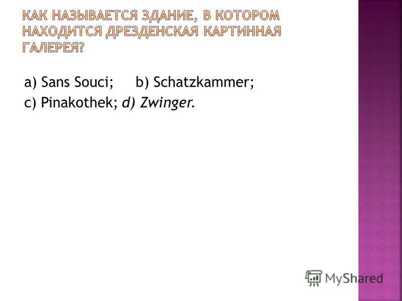 a) Sans Souci; b) Schatzkammer; c) Pinakothek; d) Zwinger.