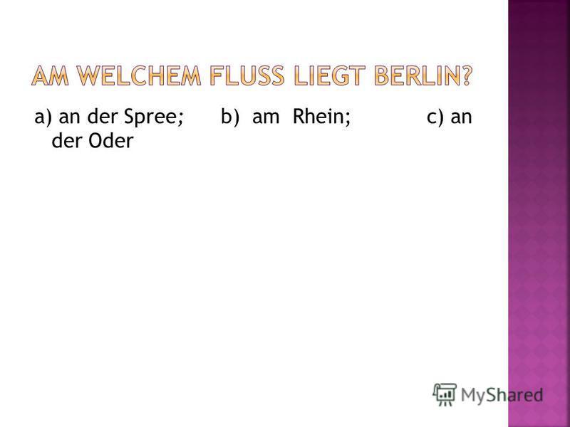 a) an der Spree; b) am Rhein; c) an der Oder