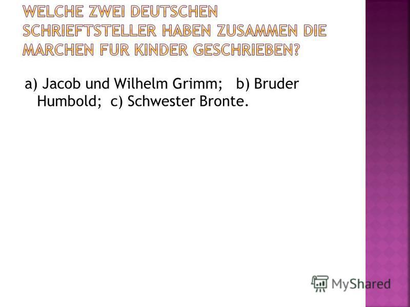a) Jacob und Wilhelm Grimm; b) Bruder Humbold; c) Schwester Bronte.