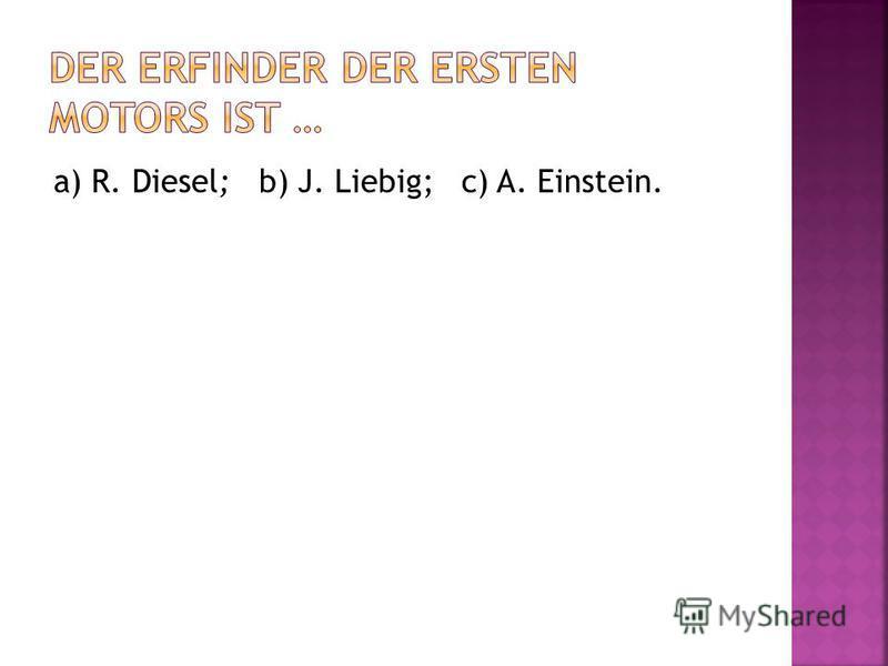 a) R. Diesel; b) J. Liebig; c) A. Einstein.