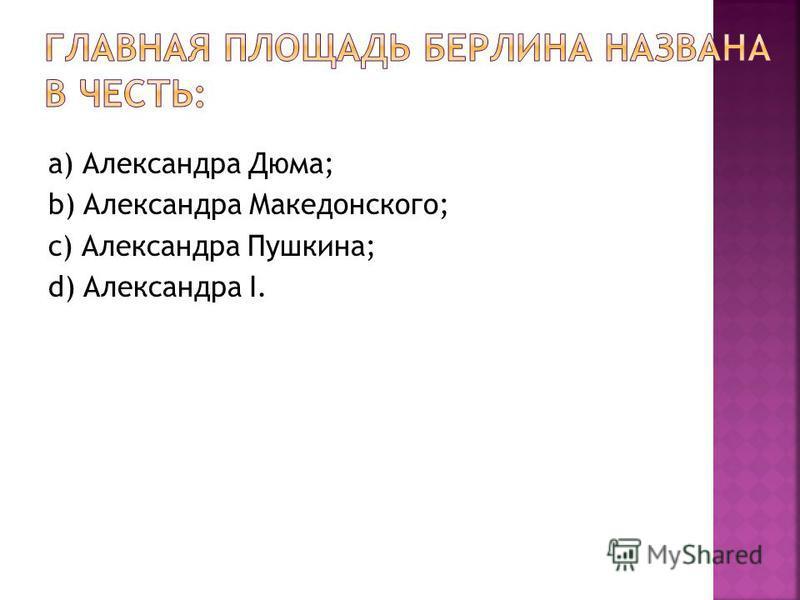 а) Александра Дюма; b) Александра Македонского; c) Александра Пушкина; d) Александра I.