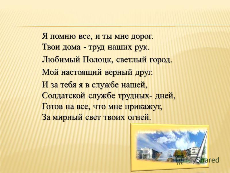 Любимый Полоцк, светлый город. Твои дома - труд наших рук. Я помню все, и ты мне дорог. И за тебя я в службе нашей, Солдатской службе трудных- дней, Готов на все, что мне прикажут, За мирный свет твоих огней. Мой настоящий верный друг.