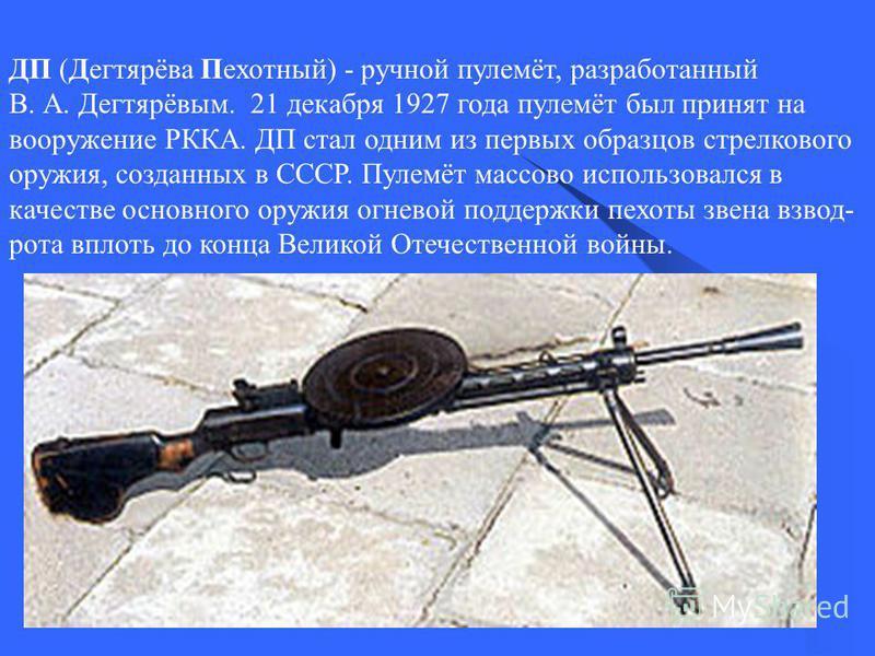 ДП (Дегтярёва Пехотный) - ручной пулемёт, разработанный В. А. Дегтярёвым. 21 декабря 1927 года пулемёт был принят на вооружение РККА. ДП стал одним из первых образцов стрелкового оружия, созданных в СССР. Пулемёт массово использовался в качестве осно