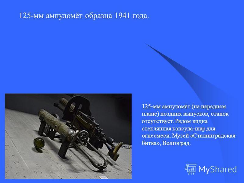 125-мм ампуломёт образца 1941 года. 125-мм ампуломёт (на переднем плане) поздних выпусков, станок отсутствует. Рядом видна стеклянная капсула-шар для огнесмеси. Музей «Сталинградская битва», Волгоград.