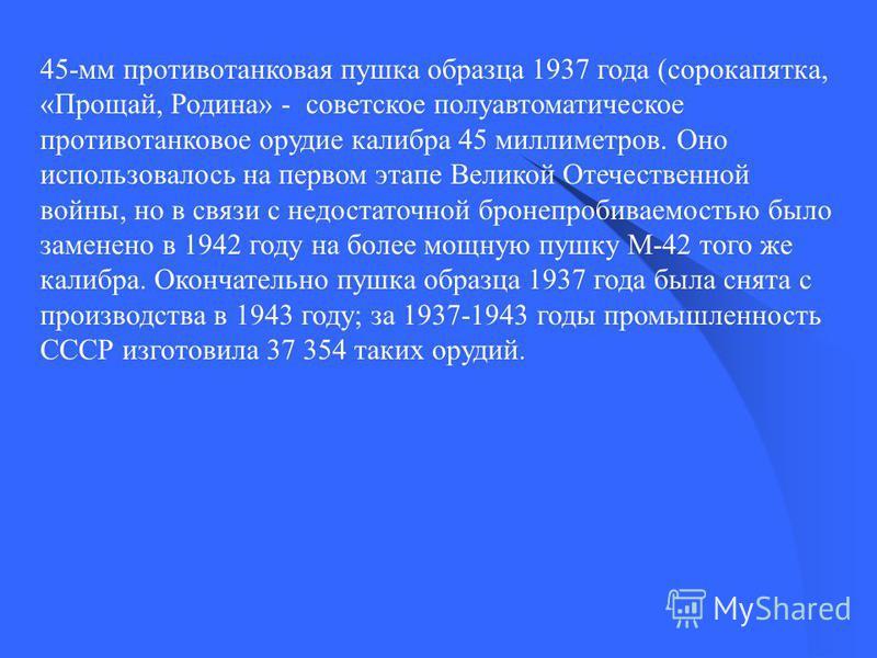 45-мм противотанковая пушка образца 1937 года (сорокапятка, «Прощай, Родина» - советское полуавтоматическое противотанковое орудие калибра 45 миллиметров. Оно использовалось на первом этапе Великой Отечественной войны, но в связи с недостаточной брон