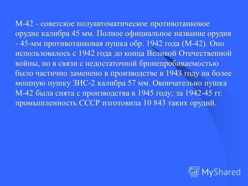 М-42 - советское полуавтоматическое противотанковое орудие калибра 45 мм. Полное официальное название орудия - 45-мм противотанковая пушка обр. 1942 года (М-42). Оно использовалось с 1942 года до конца Великой Отечественной войны, но в связи с недост