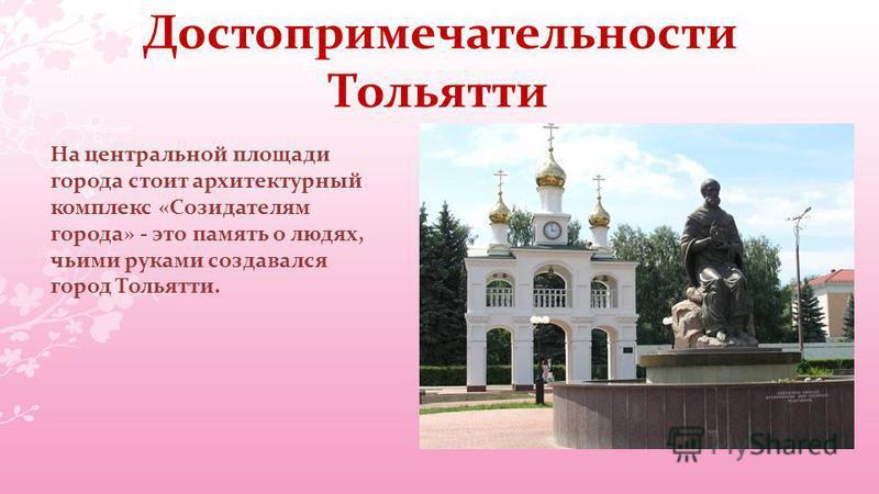 Достопримечательности Тольятти На центральной площади города стоит архитектурный комплекс «Созидателям города» - это память о людях, чьими руками создавался город Тольятти.