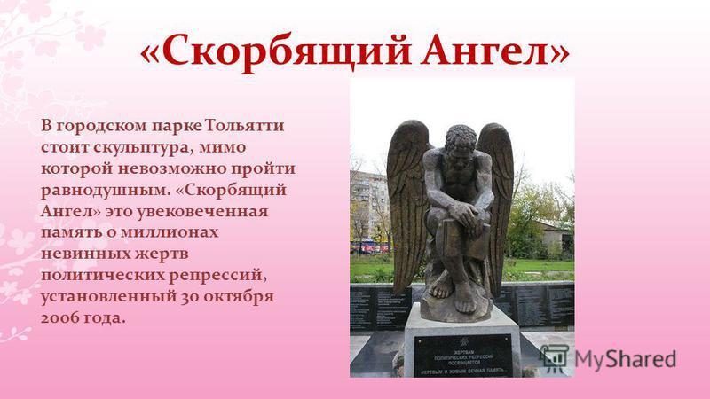 «Скорбящий Ангел» В городском парке Тольятти стоит скульптура, мимо которой невозможно пройти равнодушным. «Скорбящий Ангел» это увековеченная память о миллионах невинных жертв политических репрессий, установленный 30 октября 2006 года.