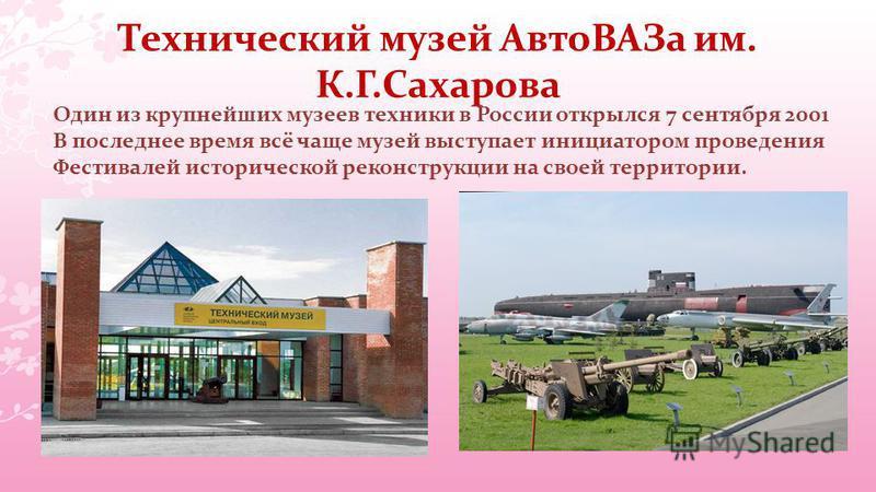 Технический музей Авто ВАЗа им. К.Г.Сахарова Один из крупнейших музеев техники в России открылся 7 сентября 2001 В последнее время всё чаще музей выступает инициатором проведения Фестивалей исторической реконструкции на своей территории.