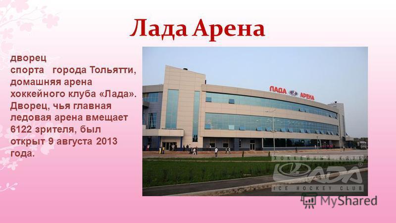 Лада Арена дворец спорта города Тольятти, домашняя арена хоккейного клуба «Лада». Дворец, чья главная ледовая арена вмещает 6122 зрителя, был открыт 9 августа 2013 года.