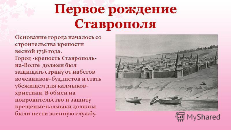 Первое рождение Ставрополя Основание города началось со строительства крепости весной 1738 года. Город -крепость Ставрополь- на-Волге должен был защищать страну от набегов кочевников–буддистов и стать убежищем для калмыков– христиан. В обмен на покро