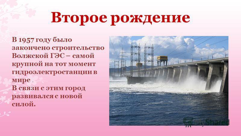 Второе рождение В 1957 году было закончено строительство Волжской ГЭС – самой крупной на тот момент гидроэлектростанции в мире. В связи с этим город развивался с новой силой.