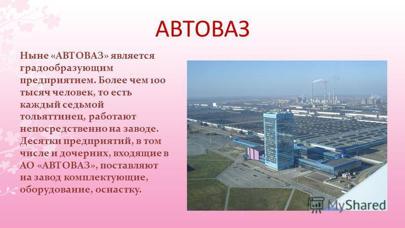 АВТОВАЗ Ныне «АВТОВАЗ» является градообразующим предприятием. Более чем 100 тысяч человек, то есть каждый седьмой тольяттинец, работают непосредственно на заводе. Десятки предприятий, в том числе и дочерних, входящие в АО «АВТОВАЗ», поставляют на зав