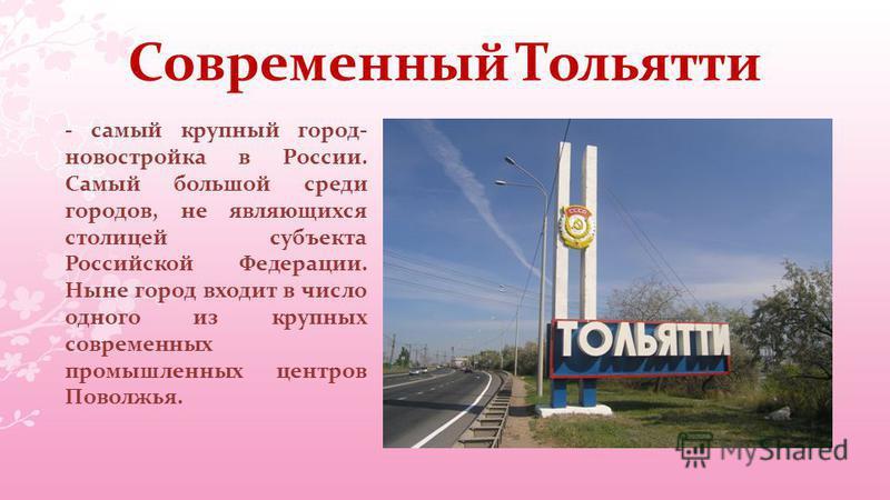 Современный Тольятти - самый крупный город- новостройка в России. Самый большой среди городов, не являющихся столицей субъекта Российской Федерации. Ныне город входит в число одного из крупных современных промышленных центров Поволжья.