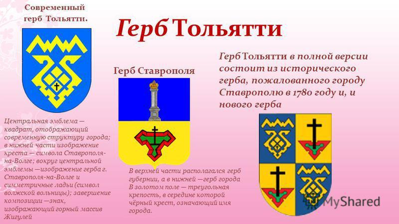 Герб Тольятти Герб Тольятти в полной версии состоит из исторического герба, пожалованного городу Ставрополю в 1780 году и, и нового герба Современный герб Тольятти. Герб Ставрополя В верхней части располагался герб губернии, а в нижней герб города В