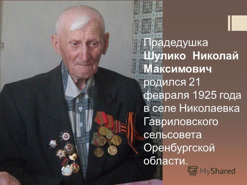 Прадедушка Шулико Николай Максимович родился 21 февраля 1925 года в селе Николаевка Гавриловского сельсовета Оренбургской области.