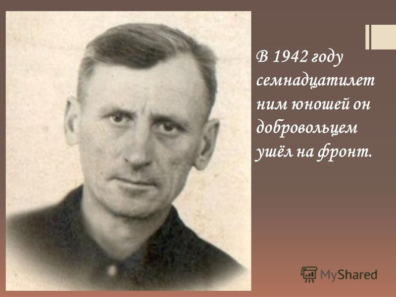 В 1942 году семнадцати летним юношей он добровольцем ушёл на фронт.
