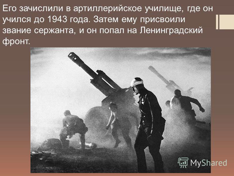 Его зачислили в артиллерийское училище, где он учился до 1943 года. Затем ему присвоили звание сержанта, и он попал на Ленинградский фронт.