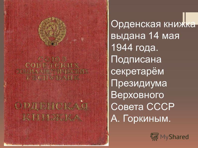 Орденская книжка выдана 14 мая 1944 года. Подписана секретарём Президиума Верховного Совета СССР А. Горкиным.