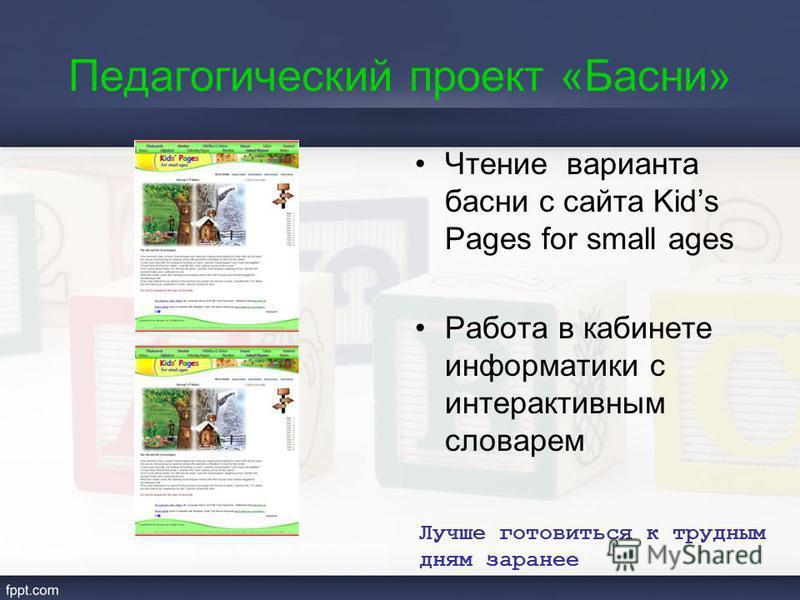 Педагогический проект «Басни» Чтение варианта басни с сайта Kids Pages for small ages Работа в кабинете информатики с интерактивным словарем Лучше готовиться к трудным дням заранее