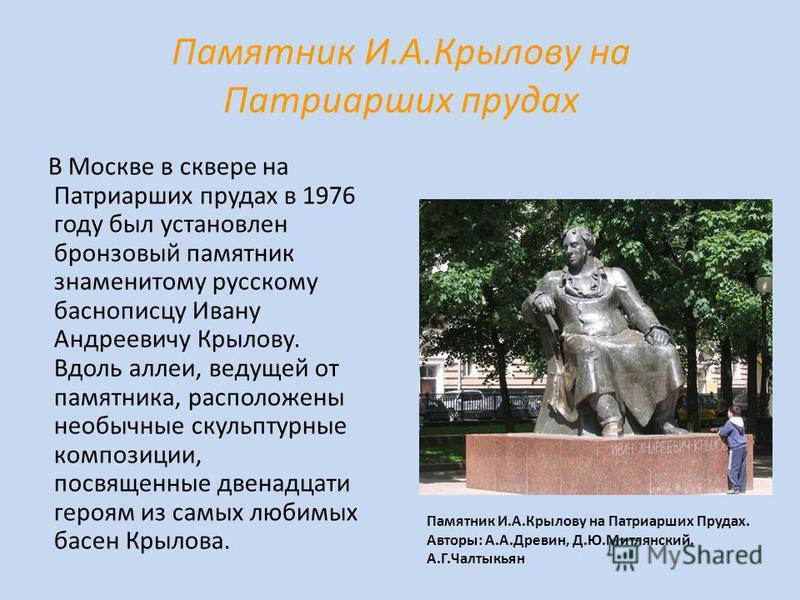 Памятник И.А.Крылову на Патриарших прудах В Москве в сквере на Патриарших прудах в 1976 году был установлен бронзовый памятник знаменитому русскому баснописцу Ивану Андреевичу Крылову. Вдоль аллеи, ведущей от памятника, расположены необычные скульпту