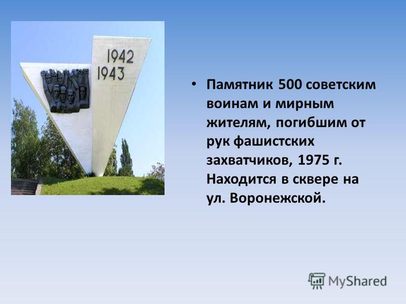 Памятник 500 советским воинам и мирным жителям, погибшим от рук фашистских захватчиков, 1975 г. Находится в сквере на ул. Воронежской.