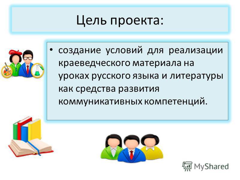 Цель проекта: создание условий для реализации краеведческого материала на уроках русского языка и литературы как средства развития коммуникативных компетенций.