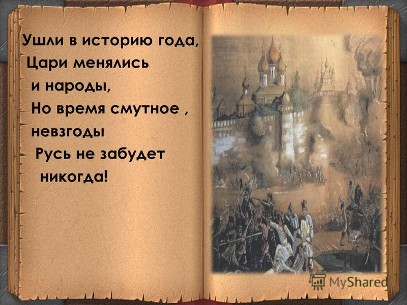 Ушли в историю года, Цари менялись и народы, Но время смутное, невзгоды Русь не забудет никогда!