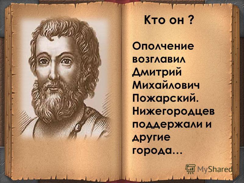 Ополчение возглавил Дмитрий Михайлович Пожарский. Нижегородцев поддержали и другие города… Кто он ?
