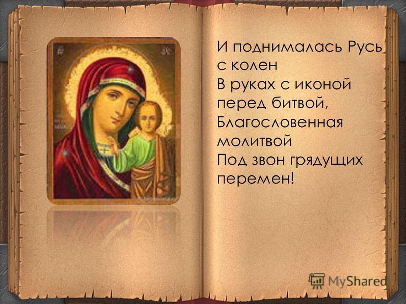 И поднималась Русь с колен В руках с иконой перед битвой, Благословенная молитвой Под звон грядущих перемен!