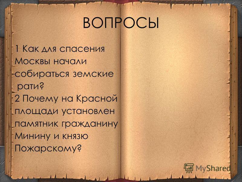 ВОПРОСЫ 1 Как для спасения Москвы начали собираться земские рати? 2 Почему на Красной площади установлен памятник гражданину Минину и князю Пожарскому?