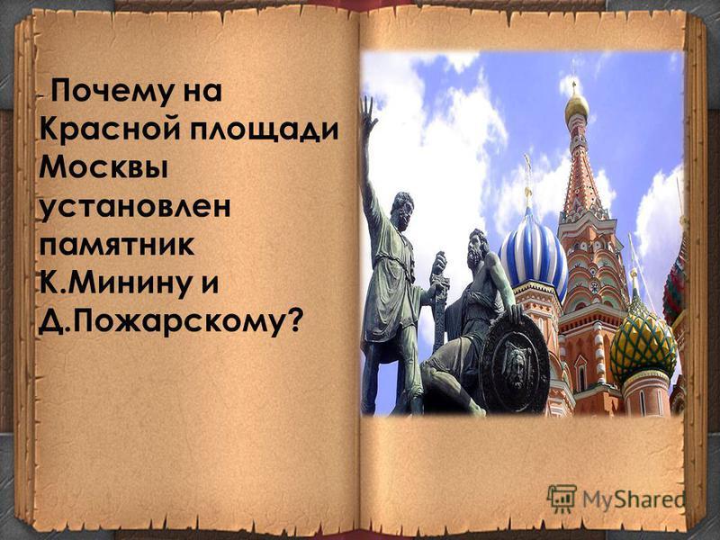 - Почему на Красной площади Москвы установлен памятник К.Минину и Д.Пожарскому?