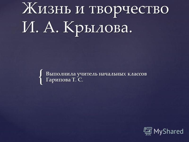 { Жизнь и творчество И. А. Крылова. Выполнила учитель начальных классов Гарипова Т. С.