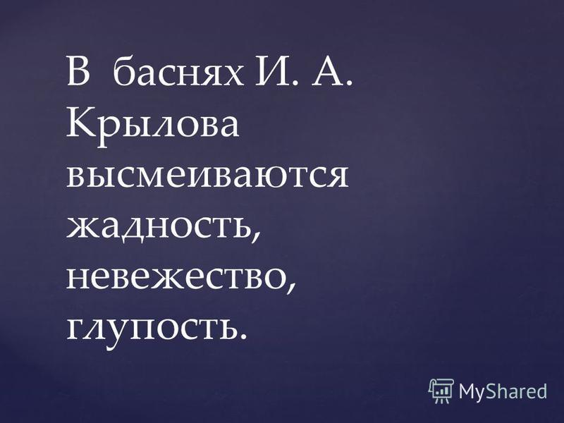 В баснях И. А. Крылова высмеиваются жадность, невежество, глупость.