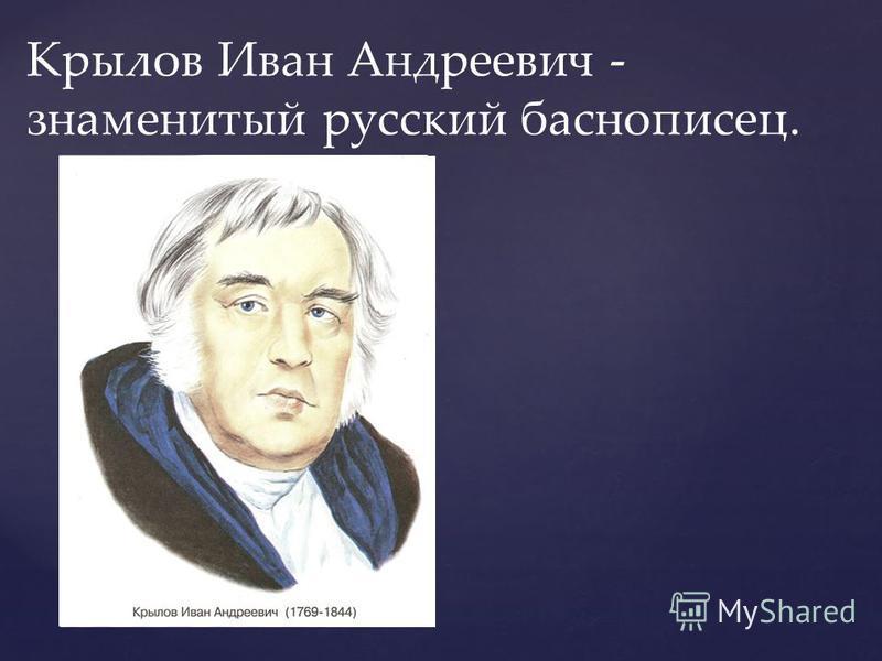 Крылов Иван Андреевич - знаменитый русский баснописец.