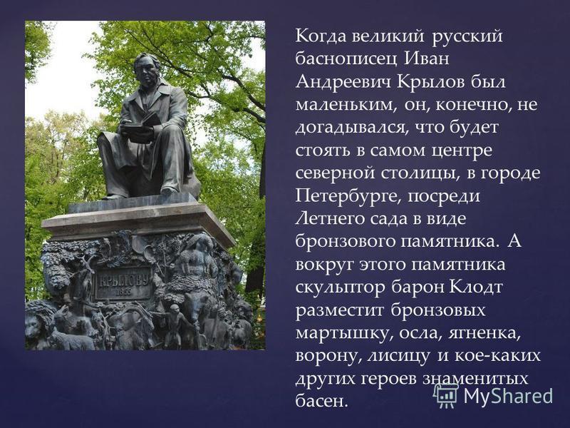 Когда великий русский баснописец Иван Андреевич Крылов был маленьким, он, конечно, не догадывался, что будет стоять в самом центре северной столицы, в городе Петербурге, посреди Летнего сада в виде бронзового памятника. А вокруг этого памятника скуль