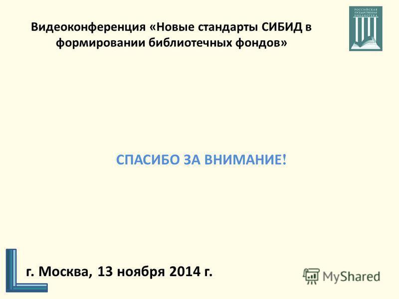 Видеоконференция «Новые стандарты СИБИД в формировании библиотечных фондов» СПАСИБО ЗА ВНИМАНИЕ ! г. Москва, 13 ноября 2014 г.