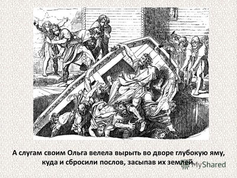 А слугам своим Ольга велела вырыть во дворе глубокую яму, куда и сбросили послов, засыпав их землей.