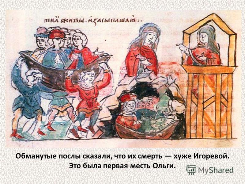 Обманутые послы сказали, что их смерть хуже Игоревой. Это была первая месть Ольги.