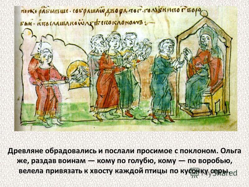 Древляне обрадовались и послали просимое с поклоном. Ольга же, раздав воинам кому по голубю, кому по воробью, велела привязать к хвосту каждой птицы по кусочку серы.