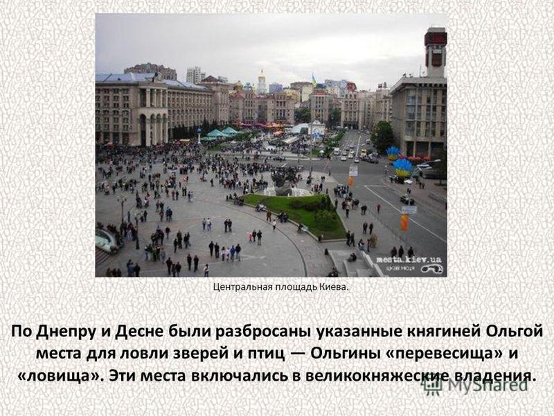 По Днепру и Десне были разбросаны указанные княгиней Ольгой места для ловли зверей и птиц Ольгины «перевесила» и «ловища». Эти места включались в великокняжеские владения. Центральная площадь Киева.